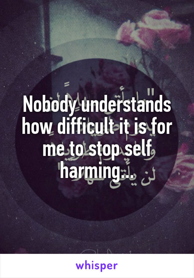 Nobody understands how difficult it is for me to stop self harming...