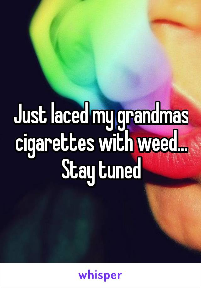 Just laced my grandmas cigarettes with weed... Stay tuned