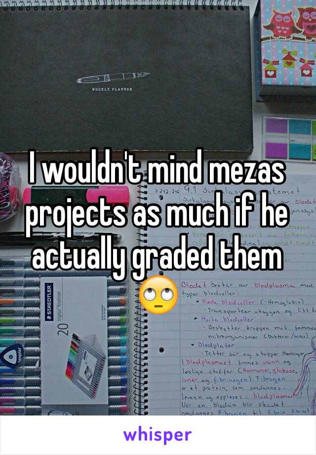 I wouldn't mind mezas projects as much if he actually graded them 🙄