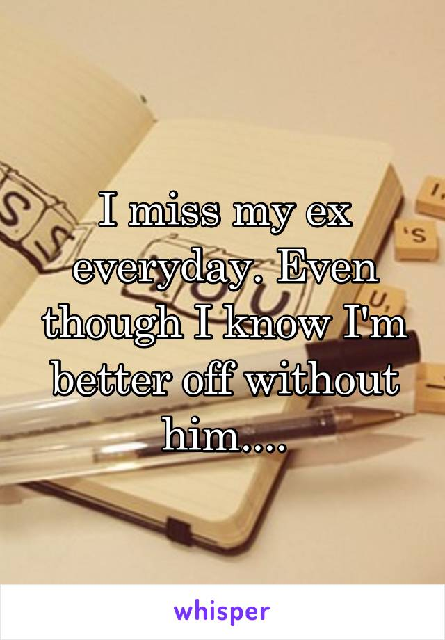 I miss my ex everyday. Even though I know I'm better off without him....