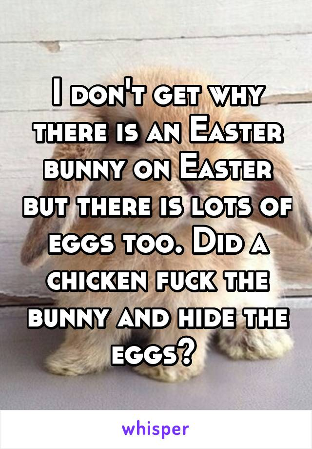 I don't get why there is an Easter bunny on Easter but there is lots of eggs too. Did a chicken fuck the bunny and hide the eggs?