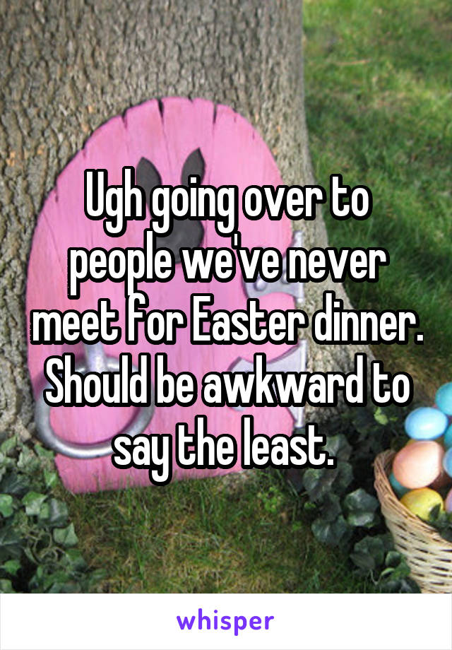 Ugh going over to people we've never meet for Easter dinner. Should be awkward to say the least.