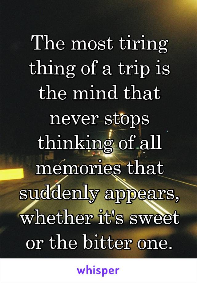 The most tiring thing of a trip is the mind that never stops thinking of all memories that suddenly appears, whether it's sweet or the bitter one.