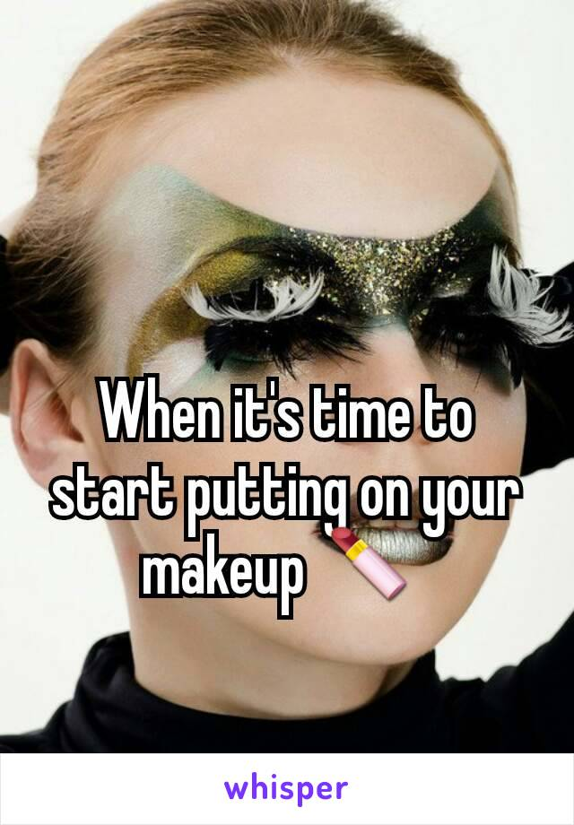 When it's time to start putting on your makeup 💄
