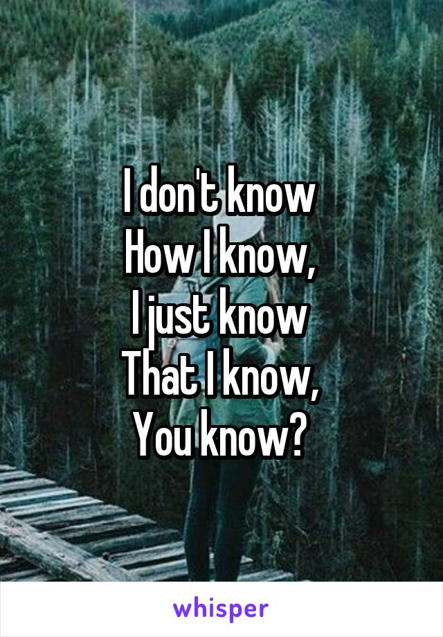 I don't know  How I know,  I just know  That I know,  You know?
