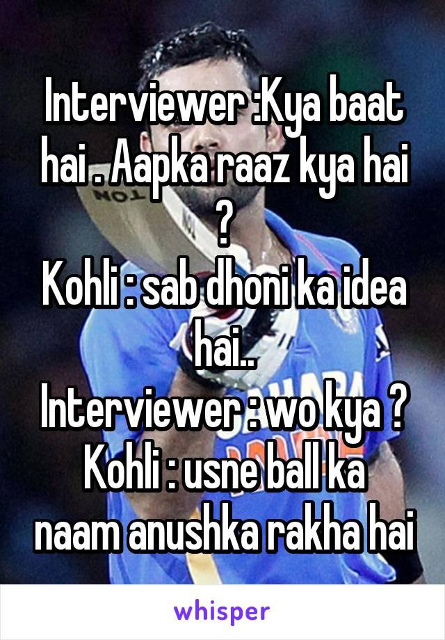 Interviewer :Kya baat hai . Aapka raaz kya hai ? Kohli : sab dhoni ka idea hai.. Interviewer : wo kya ? Kohli : usne ball ka naam anushka rakha hai