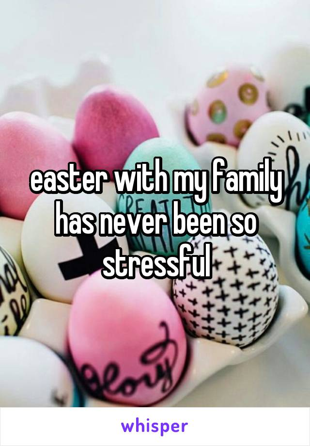 easter with my family has never been so stressful