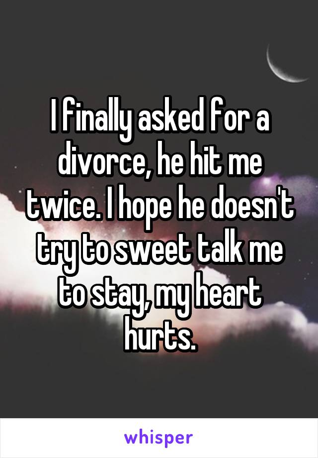 I finally asked for a divorce, he hit me twice. I hope he doesn't try to sweet talk me to stay, my heart hurts.