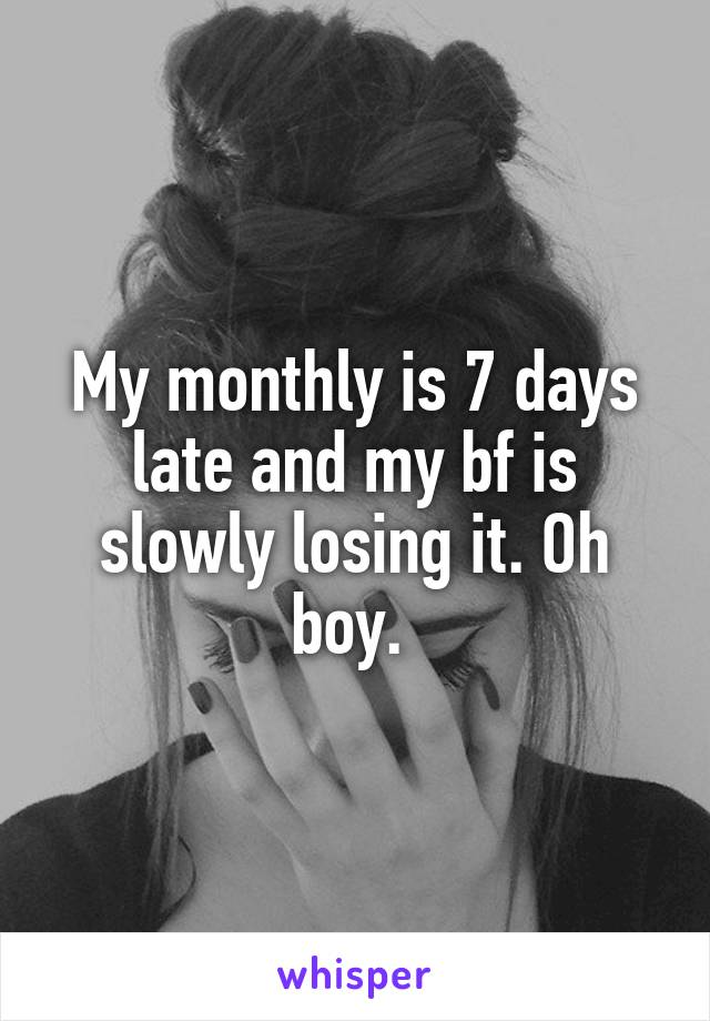 My monthly is 7 days late and my bf is slowly losing it. Oh boy.