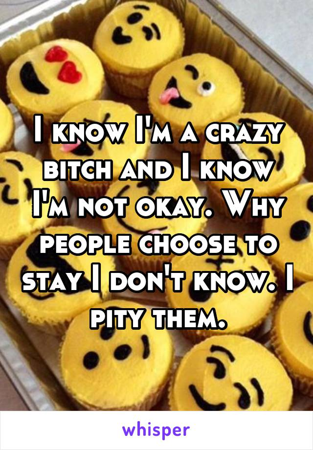 I know I'm a crazy bitch and I know I'm not okay. Why people choose to stay I don't know. I pity them.