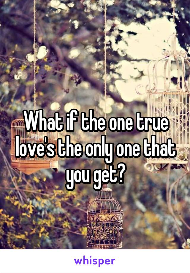What if the one true love's the only one that you get?