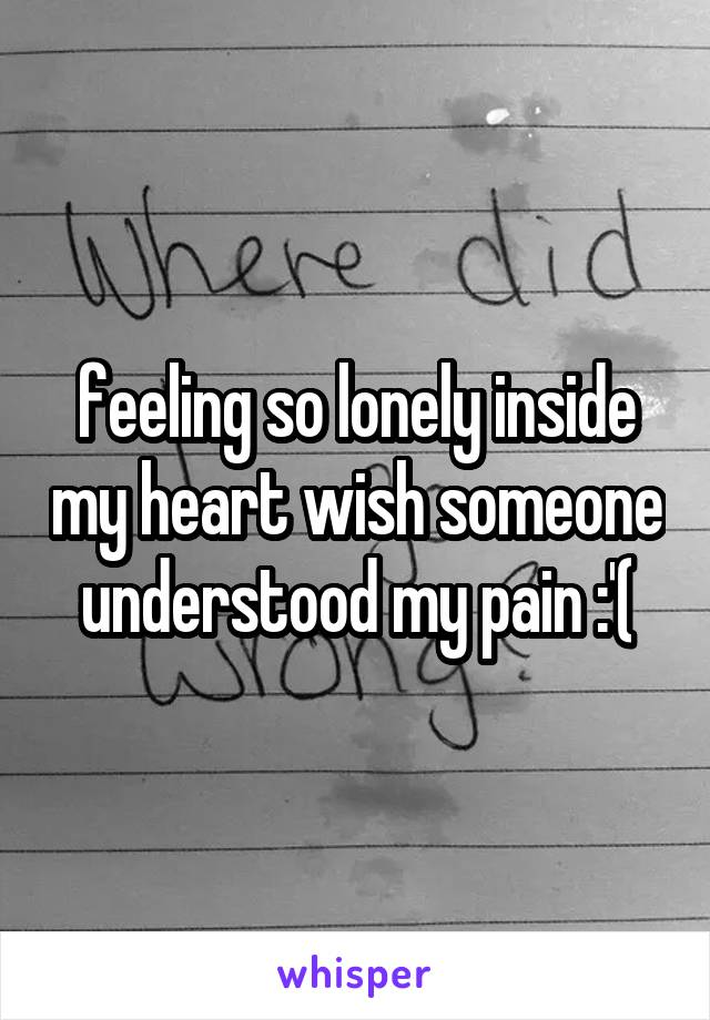 feeling so lonely inside my heart wish someone understood my pain :'(