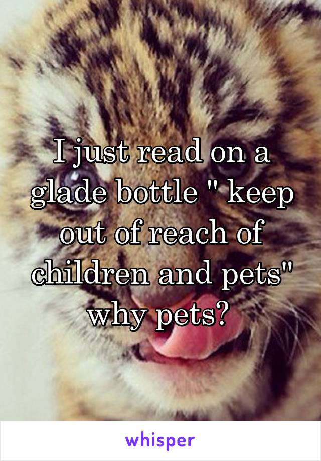 """I just read on a glade bottle """" keep out of reach of children and pets"""" why pets?"""