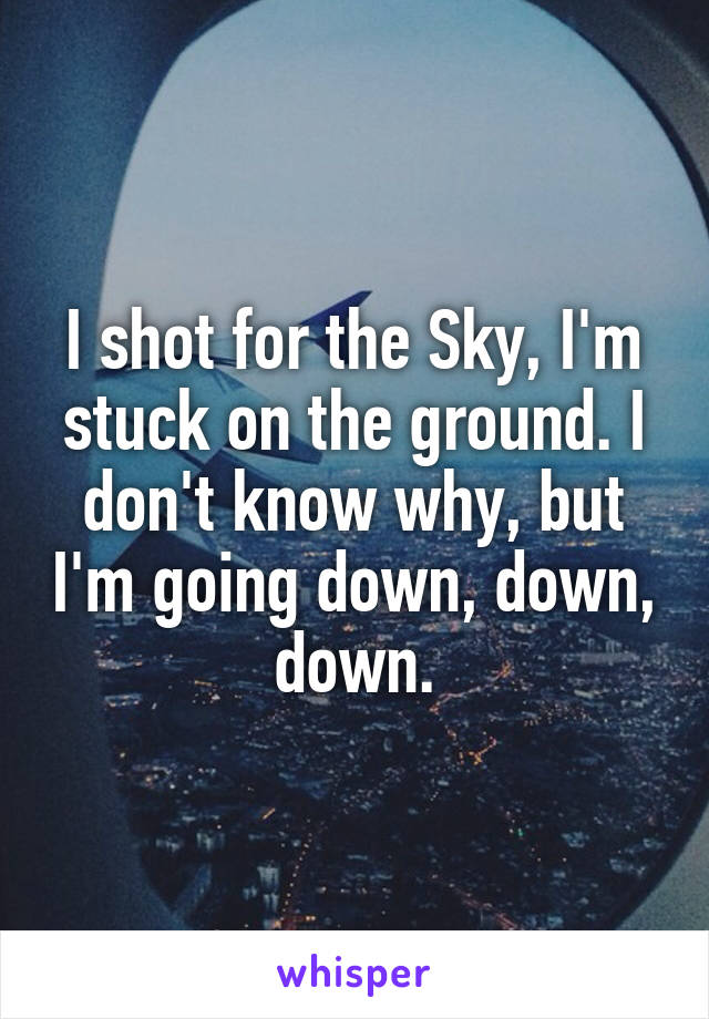 I shot for the Sky, I'm stuck on the ground. I don't know why, but I'm going down, down, down.