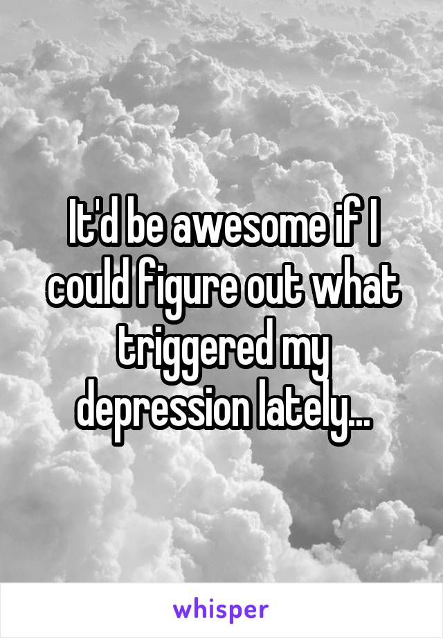 It'd be awesome if I could figure out what triggered my depression lately...
