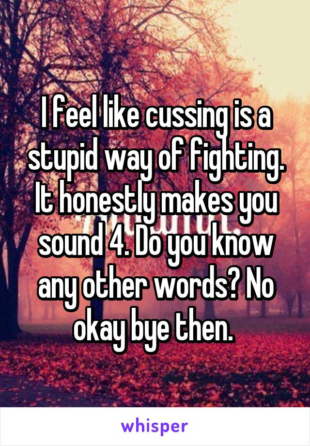 I feel like cussing is a stupid way of fighting. It honestly makes you sound 4. Do you know any other words? No okay bye then.
