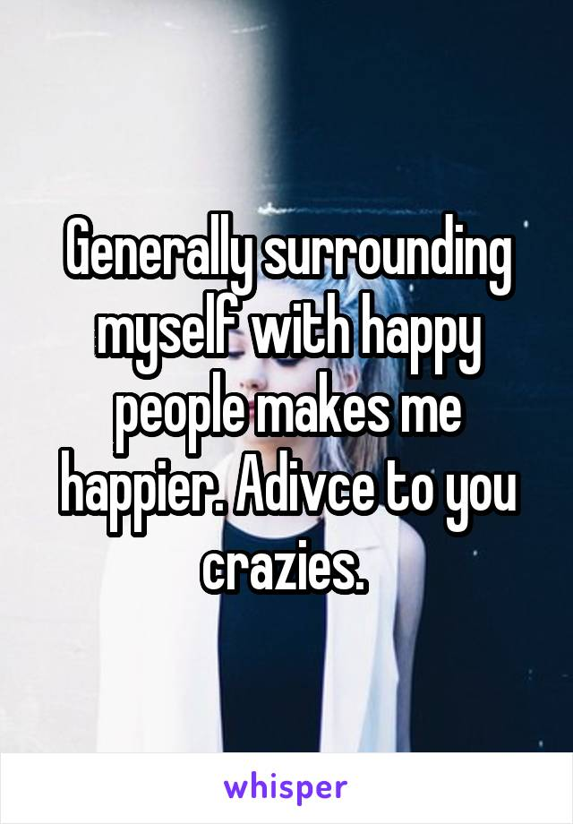 Generally surrounding myself with happy people makes me happier. Adivce to you crazies.