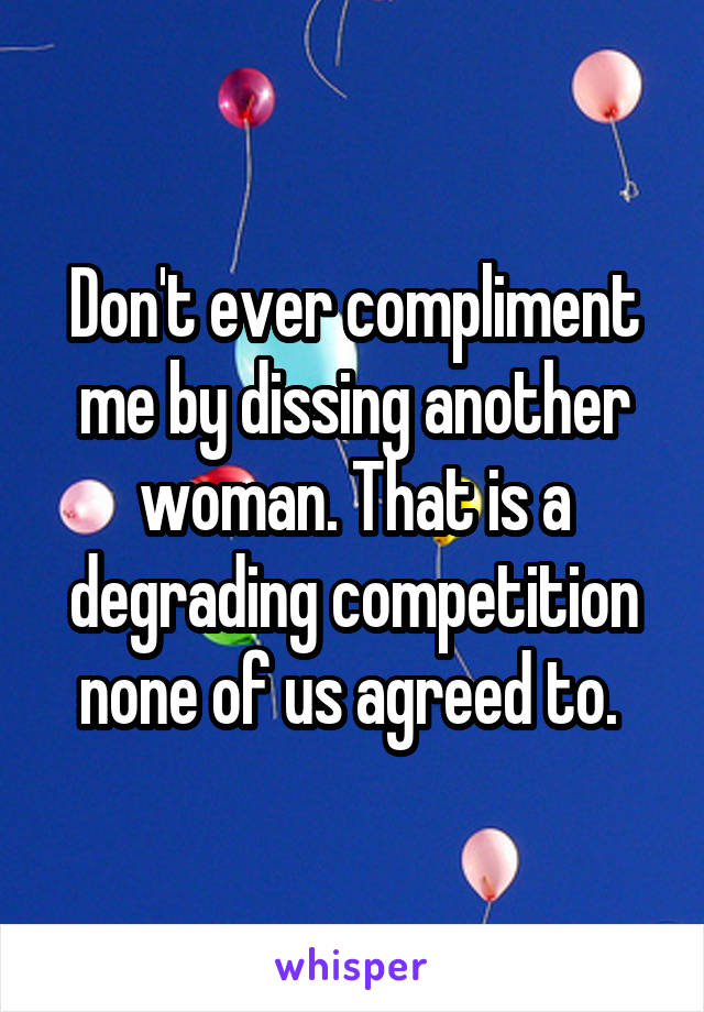 Don't ever compliment me by dissing another woman. That is a degrading competition none of us agreed to.