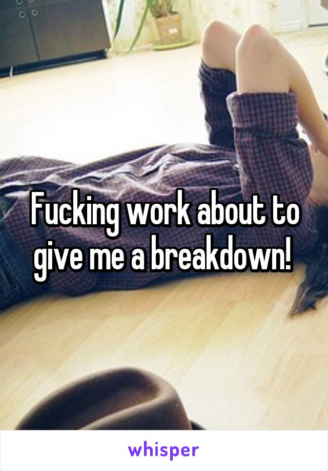 Fucking work about to give me a breakdown!