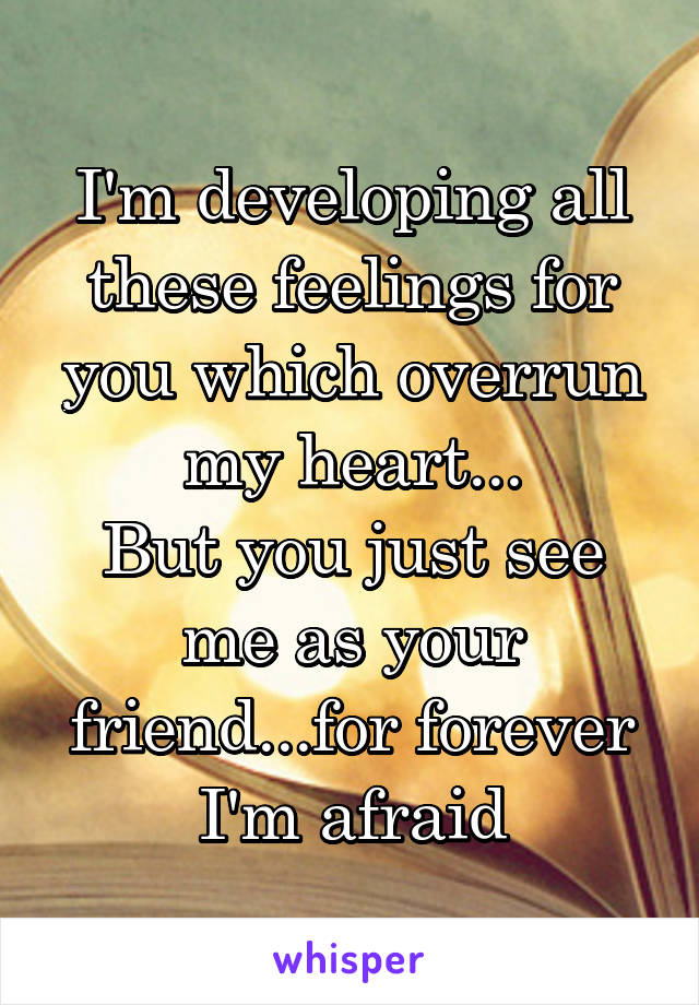 I'm developing all these feelings for you which overrun my heart... But you just see me as your friend...for forever I'm afraid