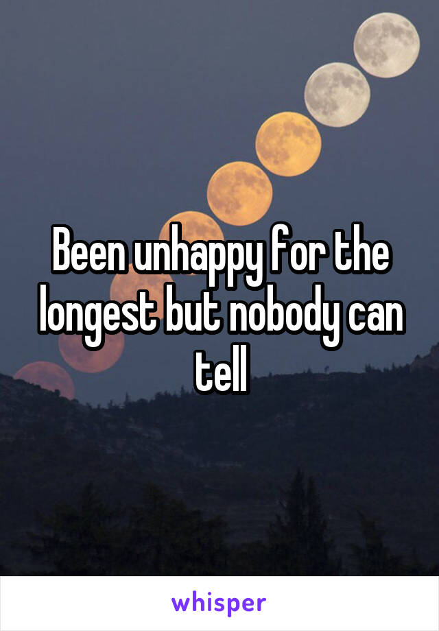 Been unhappy for the longest but nobody can tell