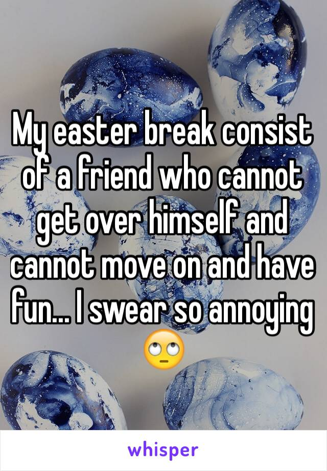 My easter break consist of a friend who cannot get over himself and cannot move on and have fun... I swear so annoying 🙄