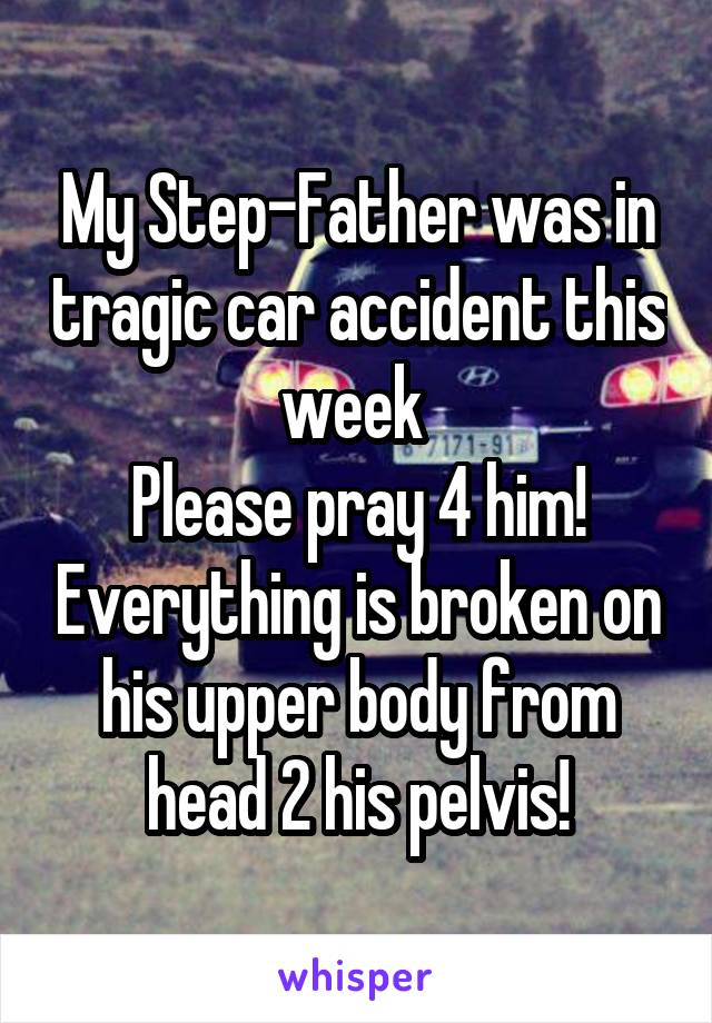 My Step-Father was in tragic car accident this week  Please pray 4 him! Everything is broken on his upper body from head 2 his pelvis!