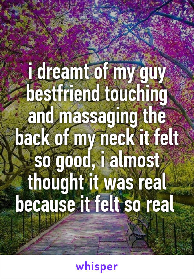 i dreamt of my guy bestfriend touching and massaging the back of my neck it felt so good, i almost thought it was real because it felt so real