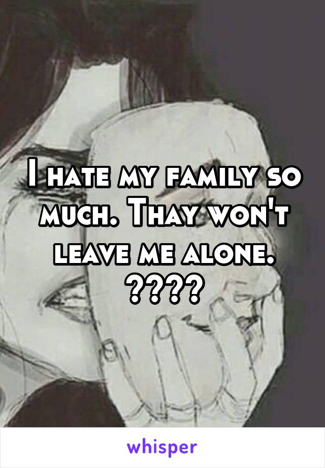 I hate my family so much. Thay won't leave me alone. 😢😢😤😤