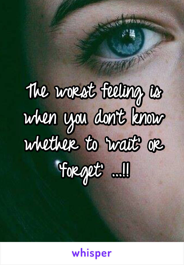 The worst feeling is when you don't know whether to 'wait' or 'forget' ...!!
