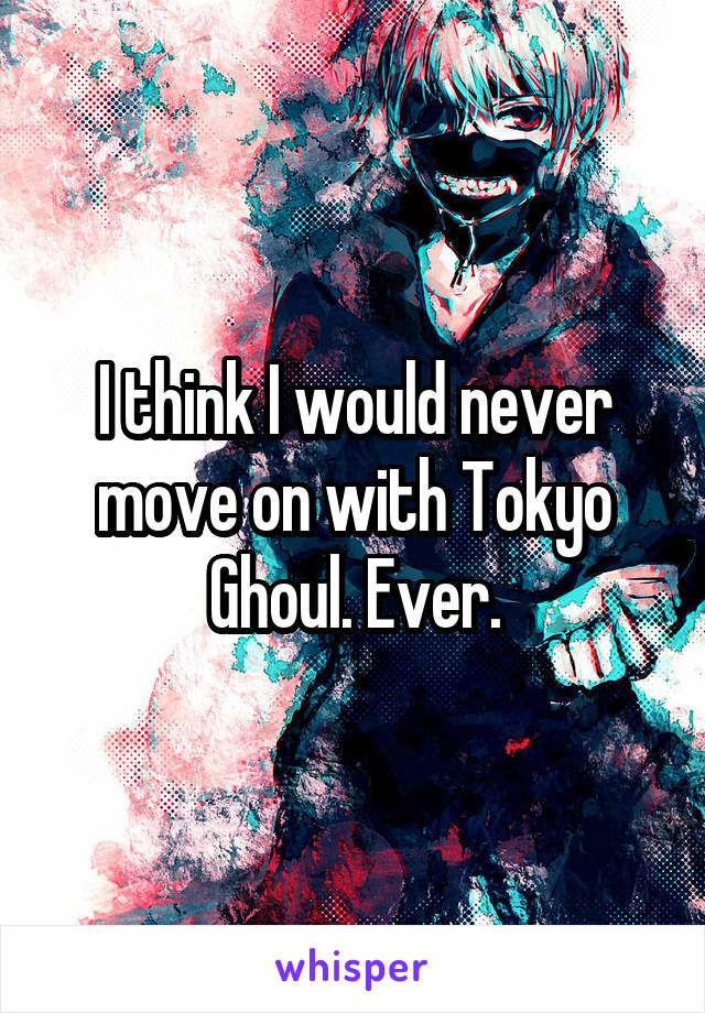 I think I would never move on with Tokyo Ghoul. Ever.