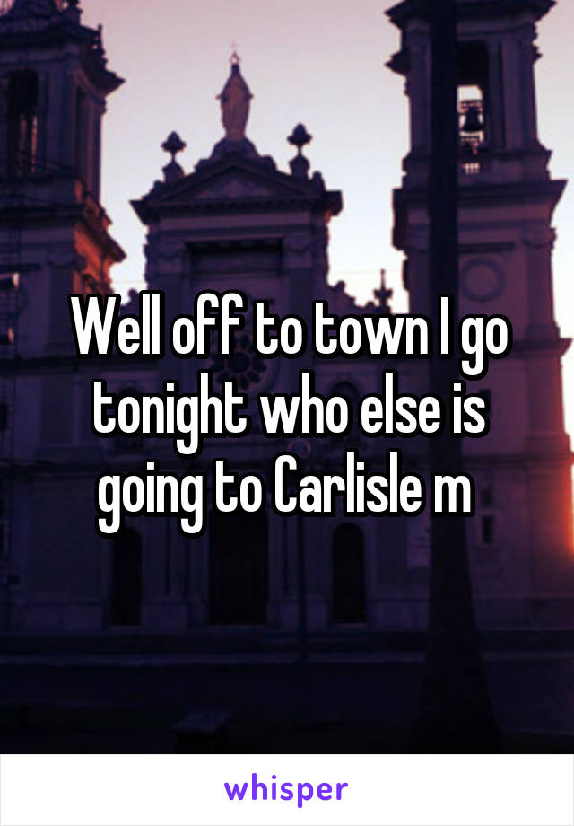 Well off to town I go tonight who else is going to Carlisle m