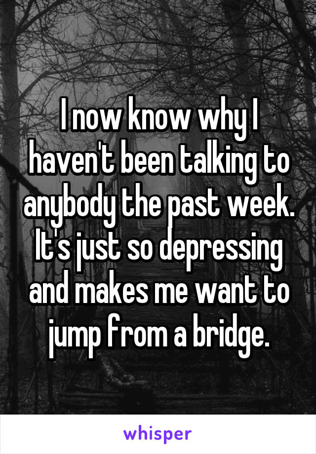 I now know why I haven't been talking to anybody the past week. It's just so depressing and makes me want to jump from a bridge.