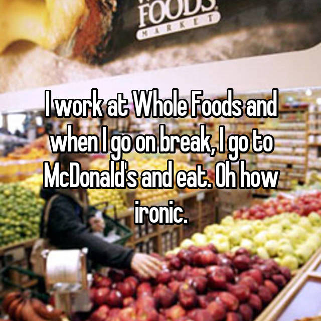 I work at Whole Foods and when I go on break, I go to McDonald's and eat. Oh how ironic.