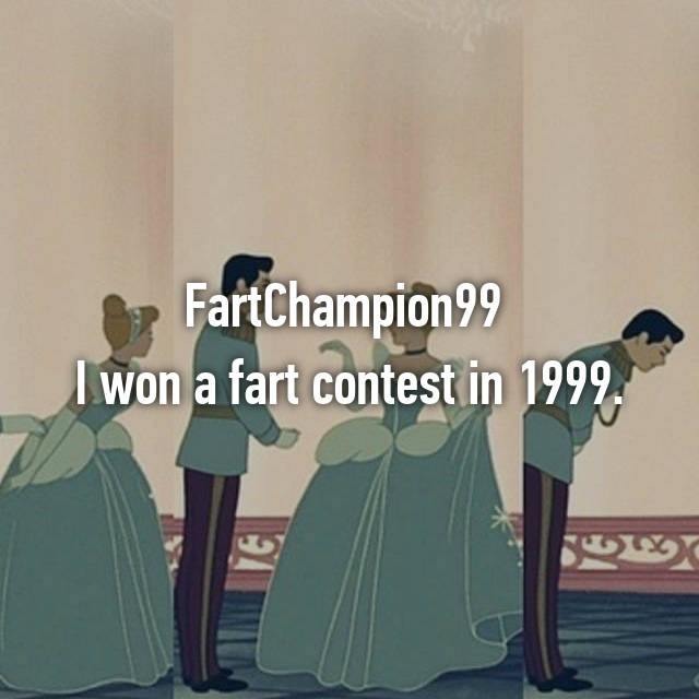 FartChampion99  I won a fart contest in 1999.