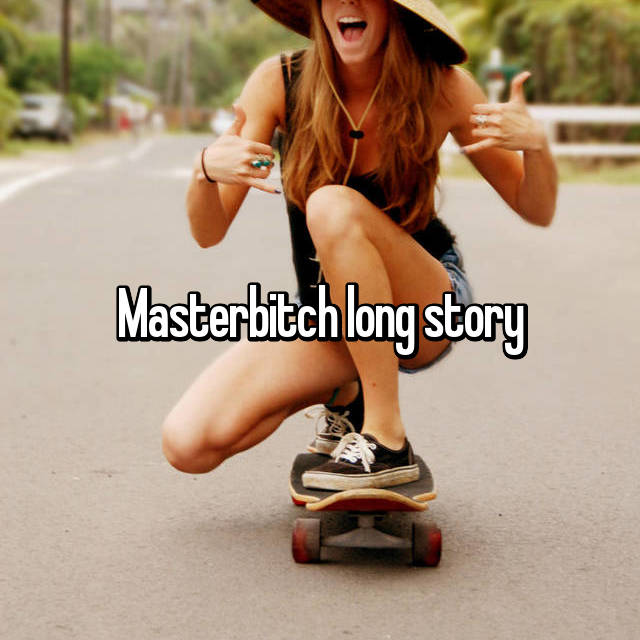 Masterbitch long story
