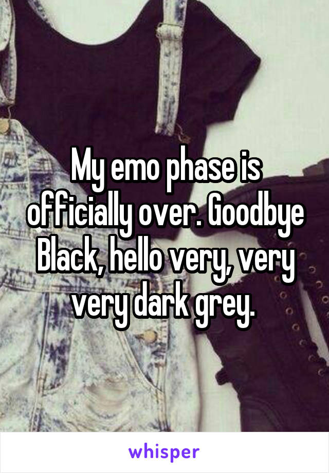 My emo phase is officially over. Goodbye Black, hello very, very very dark grey.