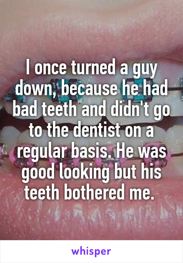 I once turned a guy down, because he had bad teeth and didn't go to the dentist on a regular basis. He was good looking but his teeth bothered me.