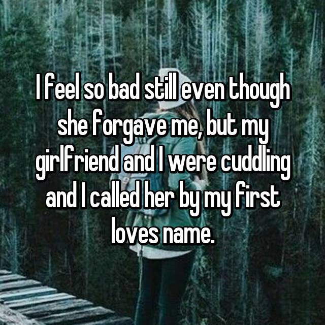 I feel so bad still even though she forgave me, but my girlfriend and I were cuddling and I called her by my first loves name.