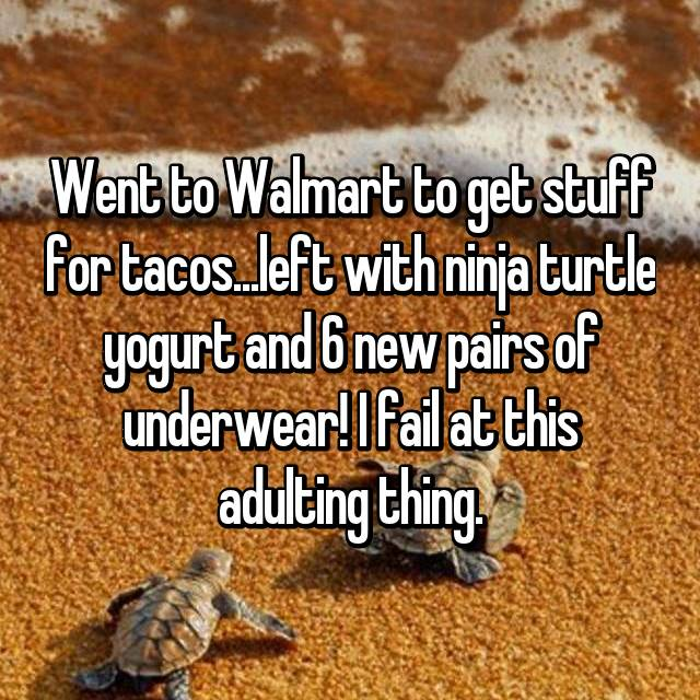 Went to Walmart to get stuff for tacos...left with ninja turtle yogurt and 6 new pairs of underwear! I fail at this adulting thing.