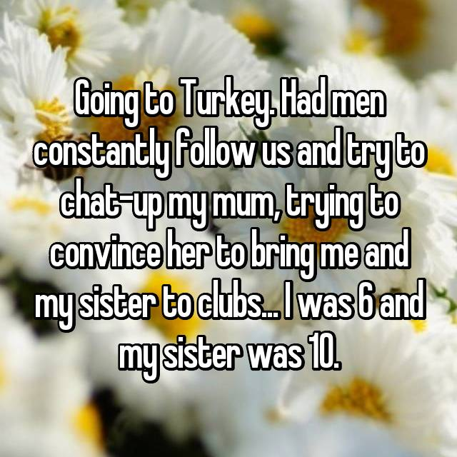 Going to Turkey. Had men constantly follow us and try to chat-up my mum, trying to convince her to bring me and my sister to clubs... I was 6 and my sister was 10.