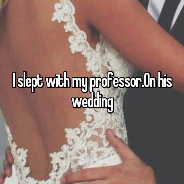 I slept with my professor.On his wedding
