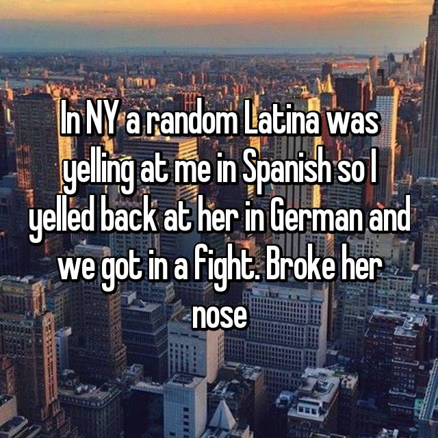 In NY a random Latina was yelling at me in Spanish so I yelled back at her in German and we got in a fight. Broke her nose👌🏼