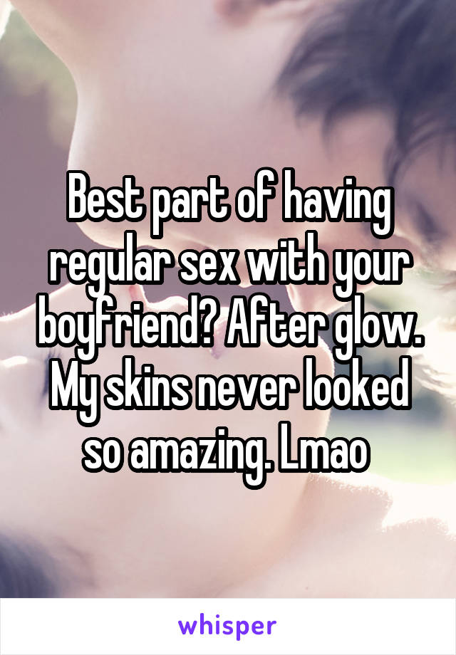 Best part of having regular sex with your boyfriend? After glow. My skins never looked so amazing. Lmao
