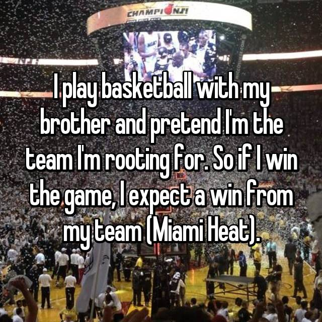 I play basketball with my brother and pretend I'm the team I'm rooting for. So if I win the game, I expect a win from my team (Miami Heat).