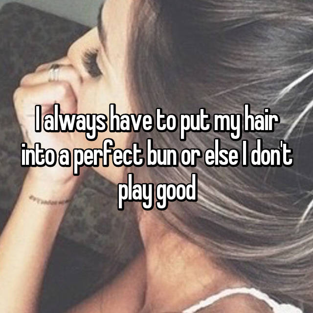 I always have to put my hair into a perfect bun or else I don't play good 😂
