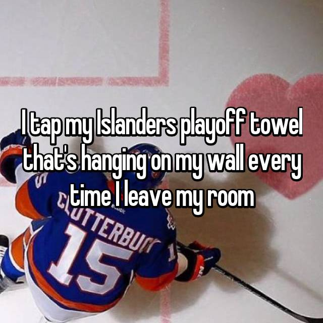 I tap my Islanders playoff towel that's hanging on my wall every time I leave my room