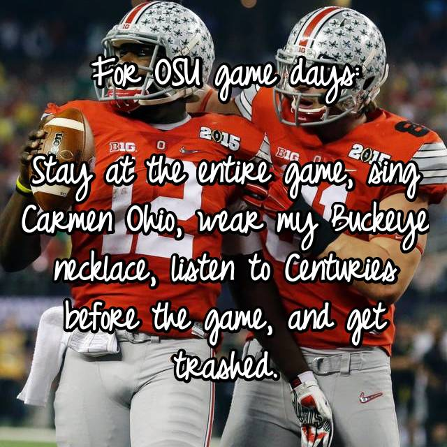 For OSU game days:  Stay at the entire game, sing Carmen Ohio, wear my Buckeye necklace, listen to Centuries before the game, and get trashed.