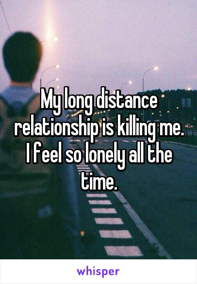 Lonely in a long distance relationship