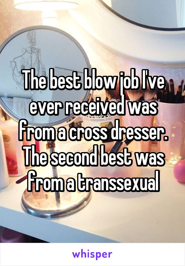 The best blow job I've ever received was from a cross dresser. The second best was from a transsexual